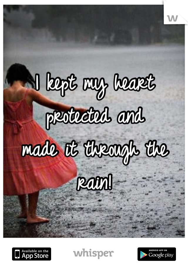 I kept my heart protected and made it through the rain!