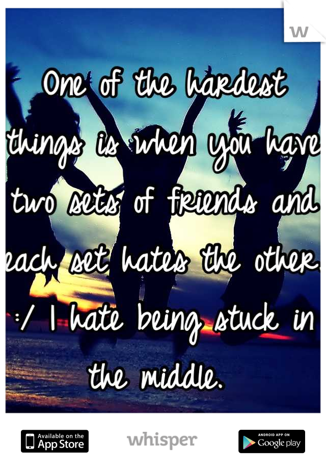 One of the hardest things is when you have two sets of friends and each set hates the other. :/ I hate being stuck in the middle.