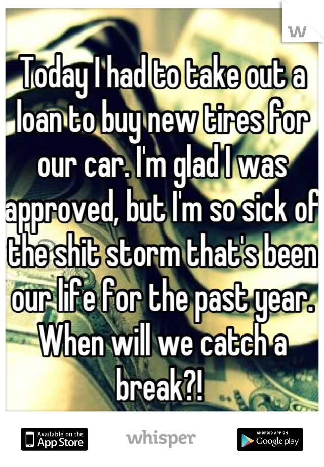 Today I had to take out a loan to buy new tires for our car. I'm glad I was approved, but I'm so sick of the shit storm that's been our life for the past year. When will we catch a break?!