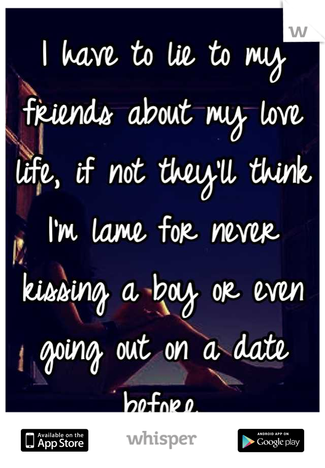I have to lie to my friends about my love life, if not they'll think I'm lame for never kissing a boy or even going out on a date before.