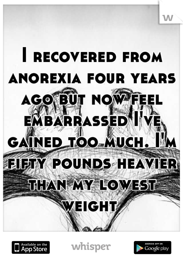 I recovered from anorexia four years ago but now feel embarrassed I've gained too much. I'm fifty pounds heavier than my lowest weight