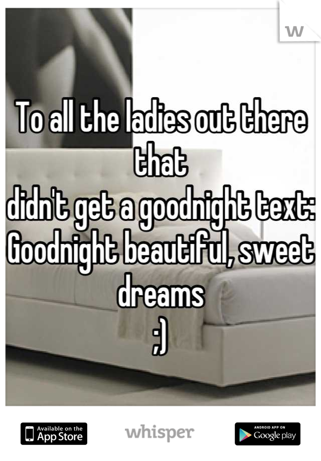 To all the ladies out there that  didn't get a goodnight text: Goodnight beautiful, sweet dreams ;)