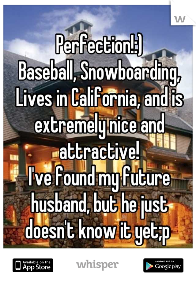 Perfection!:)  Baseball, Snowboarding, Lives in California, and is extremely nice and attractive!  I've found my future husband, but he just doesn't know it yet;p