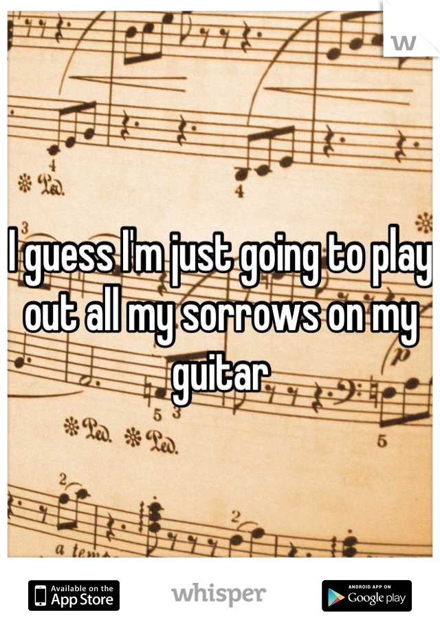 I guess I'm just going to play out all my sorrows on my guitar