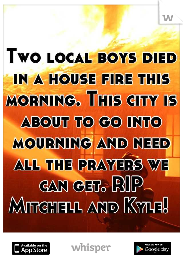 Two local boys died in a house fire this morning. This city is about to go into mourning and need all the prayers we can get. RIP Mitchell and Kyle!