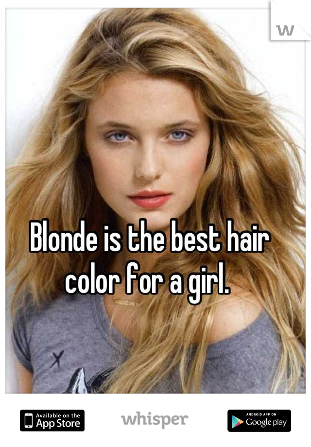 Blonde is the best hair color for a girl.