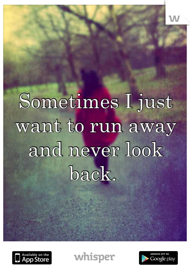 Sometimes I just want to run away and never look back.