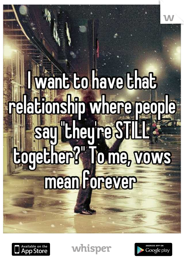 "I want to have that relationship where people say ""they're STILL together?"" To me, vows mean forever"