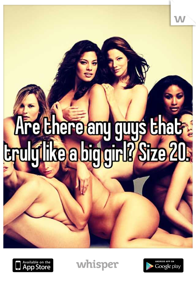 Are there any guys that truly like a big girl? Size 20.