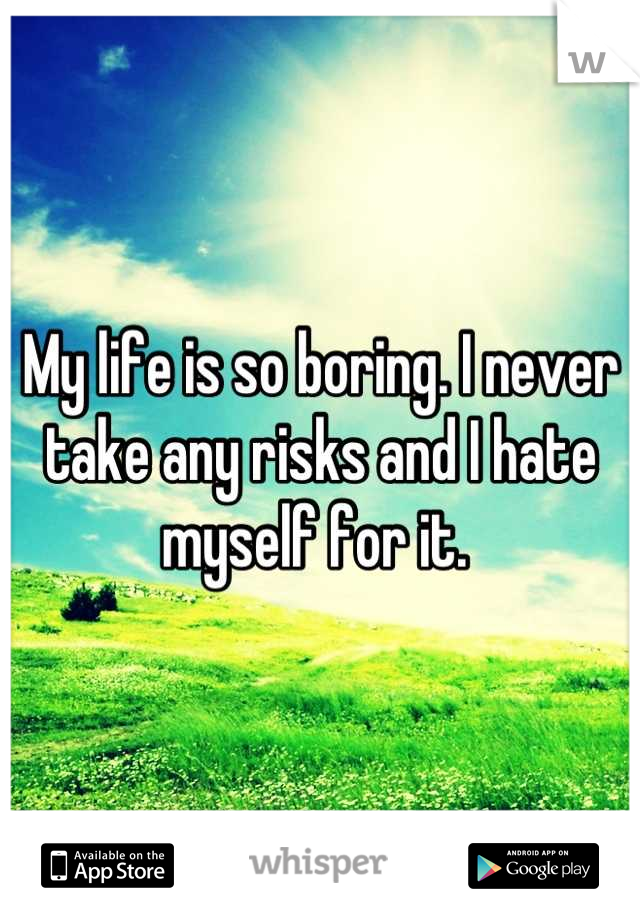 My life is so boring. I never take any risks and I hate myself for it.