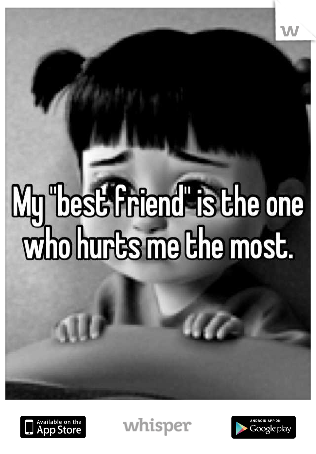 "My ""best friend"" is the one who hurts me the most."