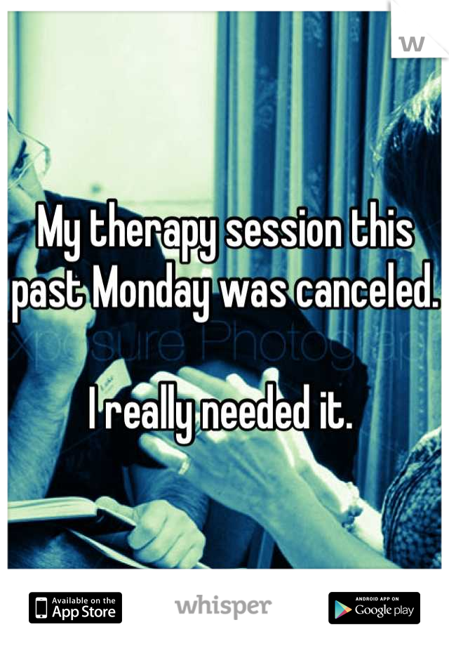 My therapy session this past Monday was canceled.   I really needed it.