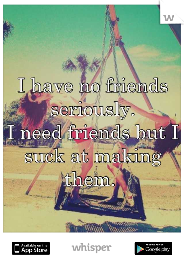 I have no friends seriously.  I need friends but I suck at making them.