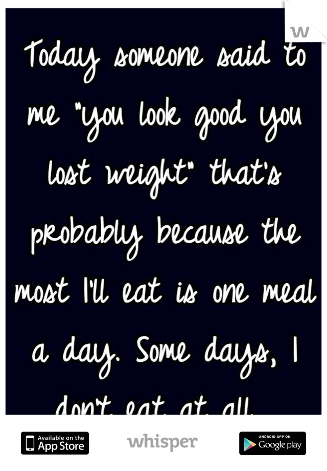 """Today someone said to me """"you look good you lost weight"""" that's probably because the most I'll eat is one meal a day. Some days, I don't eat at all."""
