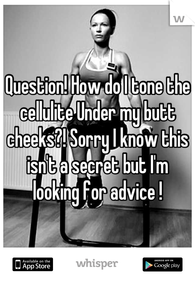 Question! How do I tone the cellulite Under my butt cheeks?! Sorry I know this isn't a secret but I'm looking for advice !