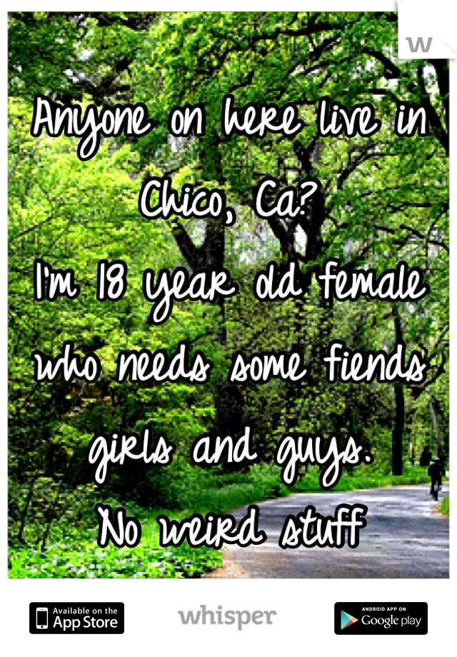 Anyone on here live in Chico, Ca? I'm 18 year old female who needs some fiends girls and guys. No weird stuff