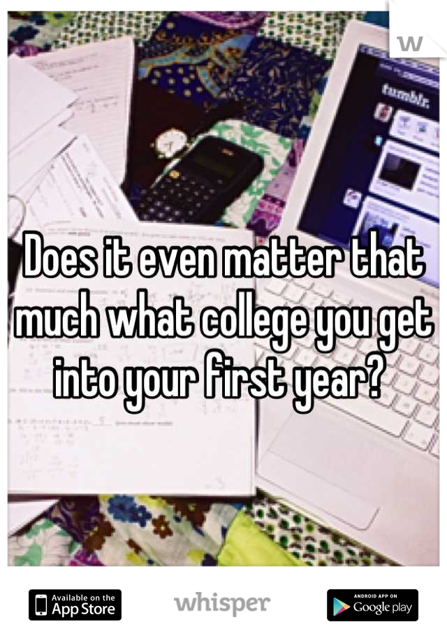 Does it even matter that much what college you get into your first year?