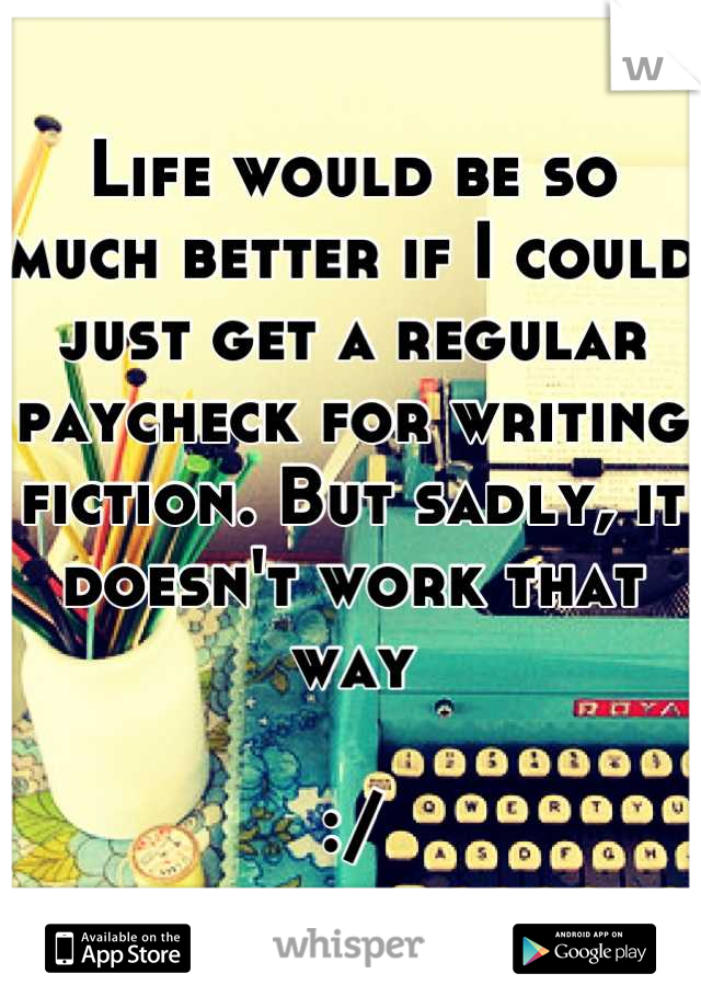 Life would be so much better if I could just get a regular paycheck for writing fiction. But sadly, it doesn't work that way   :/