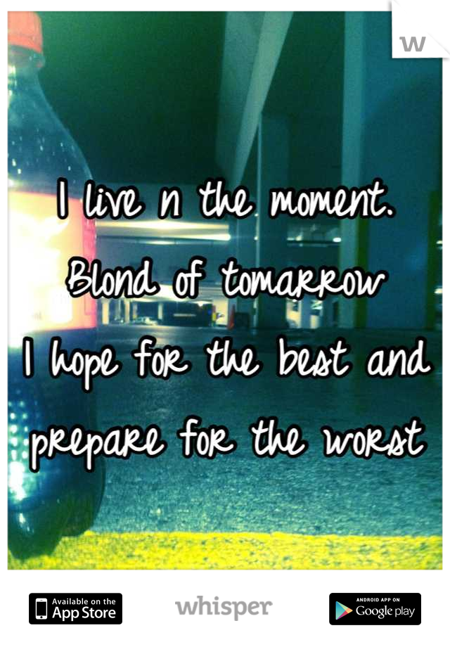 I live n the moment. Blond of tomarrow I hope for the best and prepare for the worst