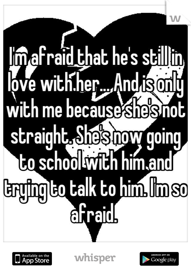 I'm afraid that he's still in love with her... And is only with me because she's not straight. She's now going to school with him and trying to talk to him. I'm so afraid.
