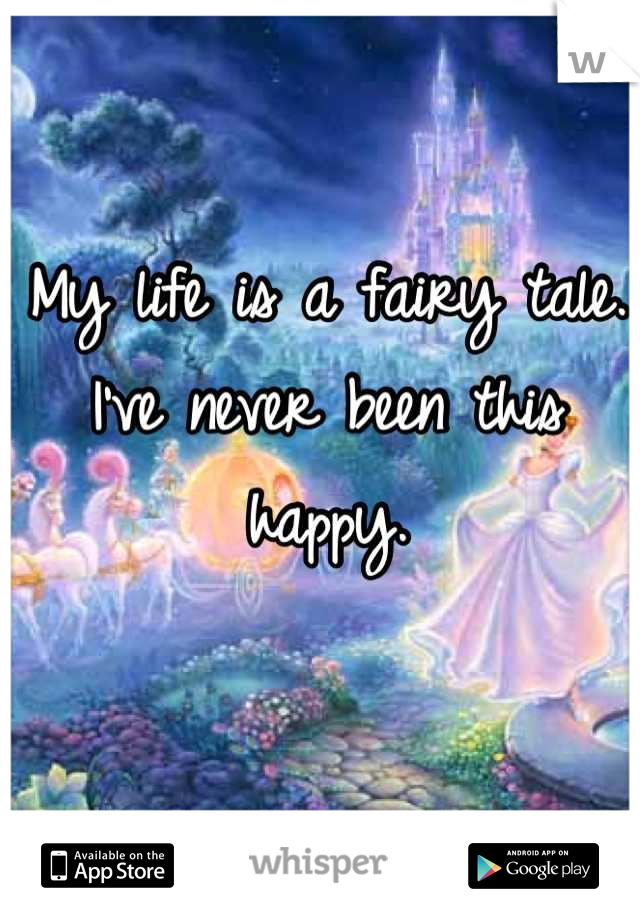 My life is a fairy tale. I've never been this happy.