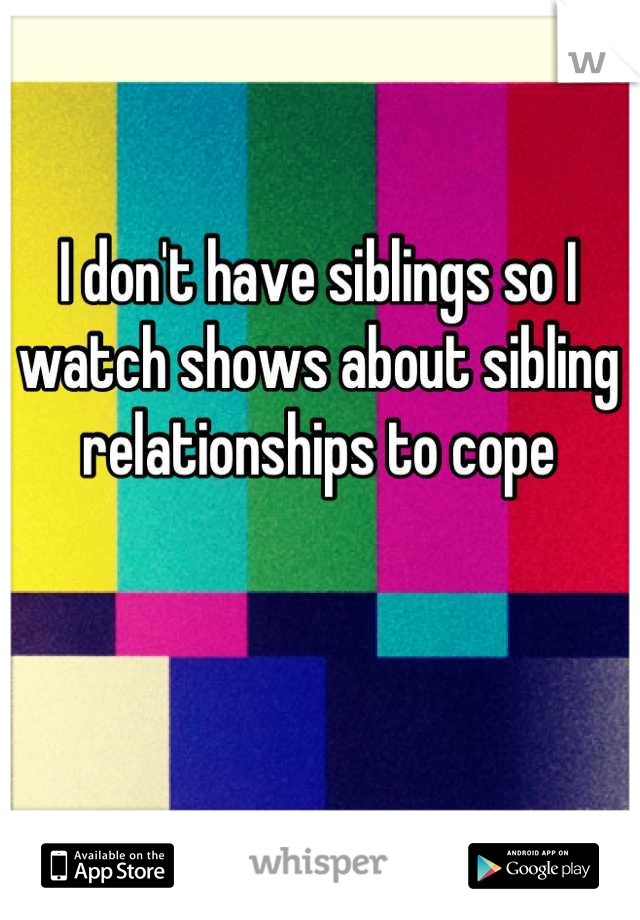 I don't have siblings so I watch shows about sibling relationships to cope