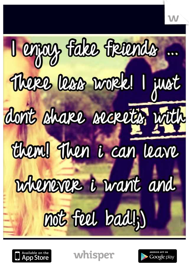 I enjoy fake friends ... There less work! I just dont share secrets with them! Then i can leave whenever i want and not feel bad!;)