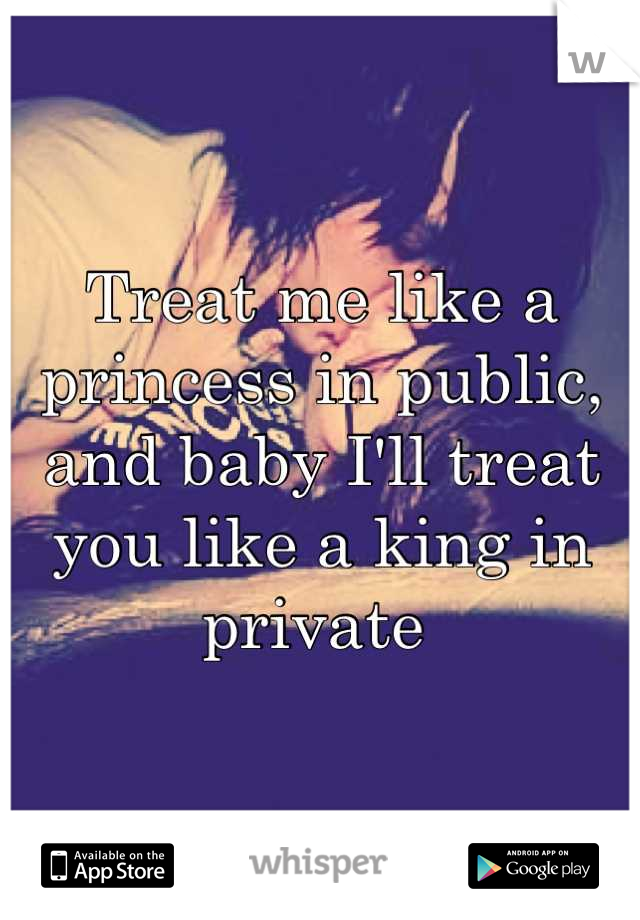 Treat me like a princess in public, and baby I'll treat you like a king in private