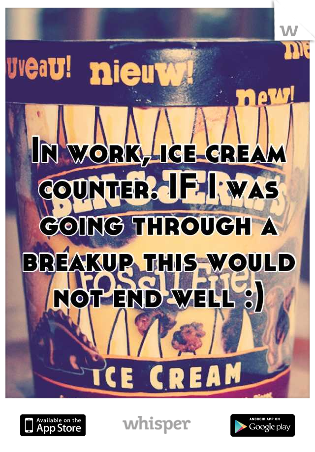 In work, ice cream counter. IF I was going through a breakup this would not end well :)