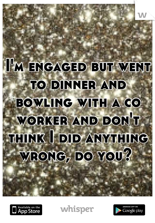 I'm engaged but went to dinner and bowling with a co worker and don't think I did anything wrong, do you?