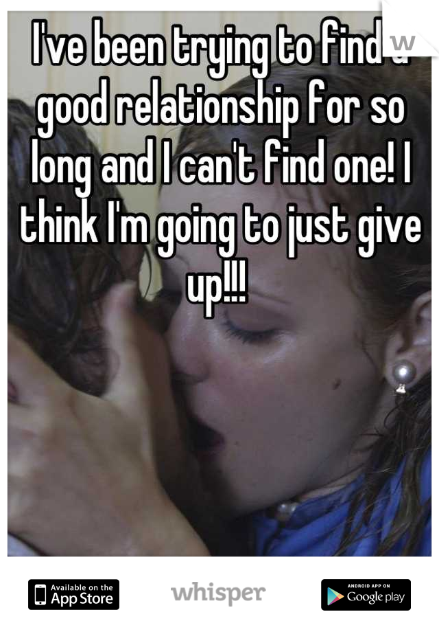 I've been trying to find a good relationship for so long and I can't find one! I think I'm going to just give up!!!