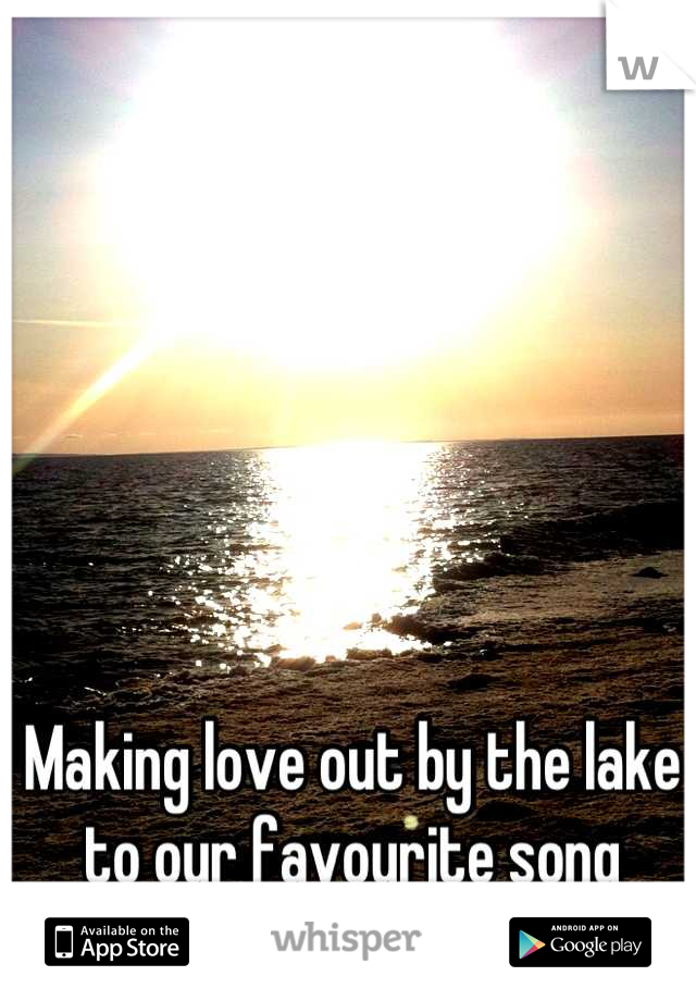 Making love out by the lake to our favourite song