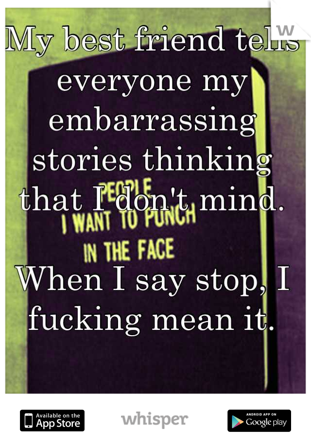 My best friend tells everyone my embarrassing stories thinking that I don't mind.  When I say stop, I fucking mean it.