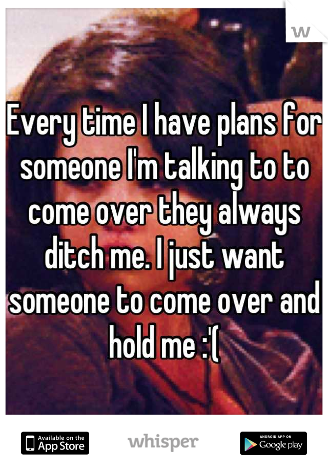Every time I have plans for someone I'm talking to to come over they always ditch me. I just want someone to come over and hold me :'(