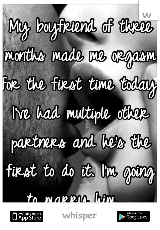 My boyfriend of three months made me orgasm for the first time today. I've had multiple other partners and he's the first to do it. I'm going to marry him...