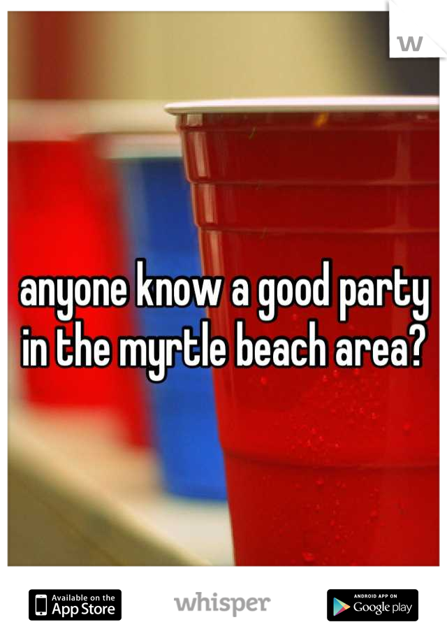 anyone know a good party in the myrtle beach area?