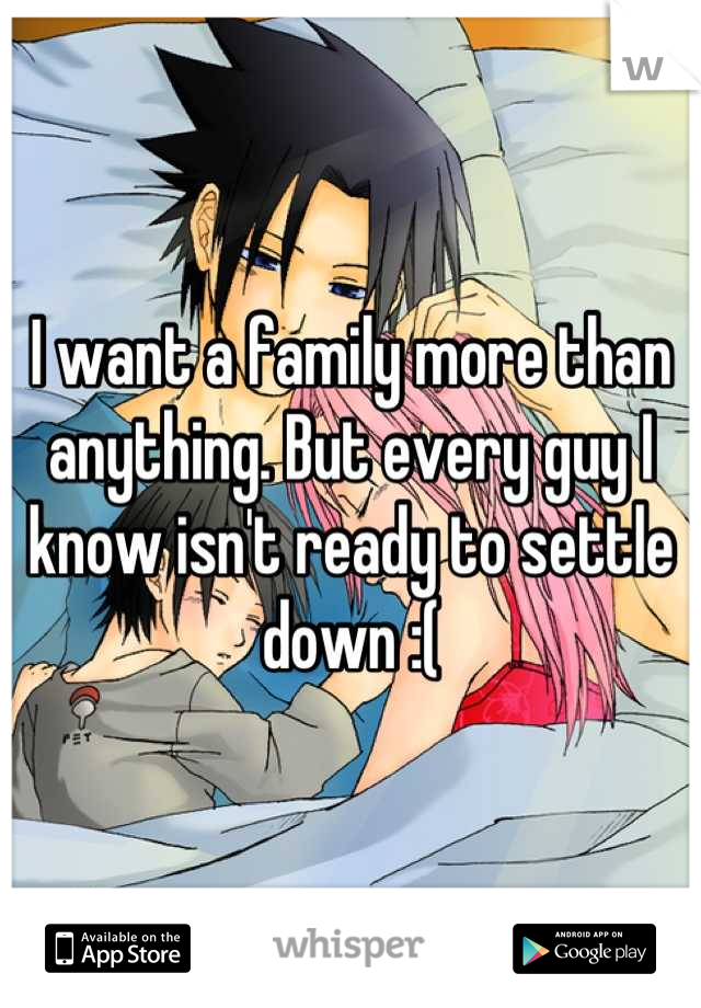 I want a family more than anything. But every guy I know isn't ready to settle down :(
