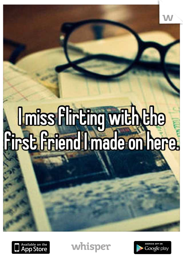 I miss flirting with the first friend I made on here.