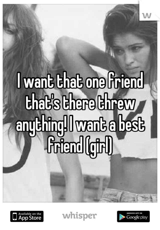 I want that one friend that's there threw anything! I want a best friend (girl)