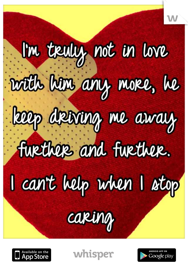 I'm truly not in love with him any more, he keep driving me away further and further.  I can't help when I stop caring