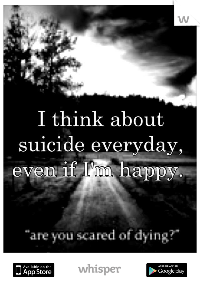 I think about suicide everyday, even if I'm happy.