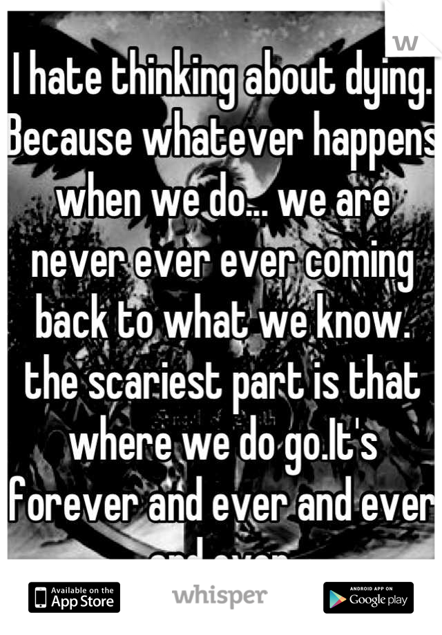 I hate thinking about dying. Because whatever happens when we do... we are never ever ever coming back to what we know. the scariest part is that where we do go.It's forever and ever and ever and ever.