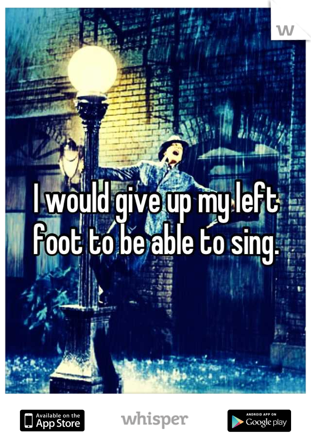 I would give up my left foot to be able to sing.
