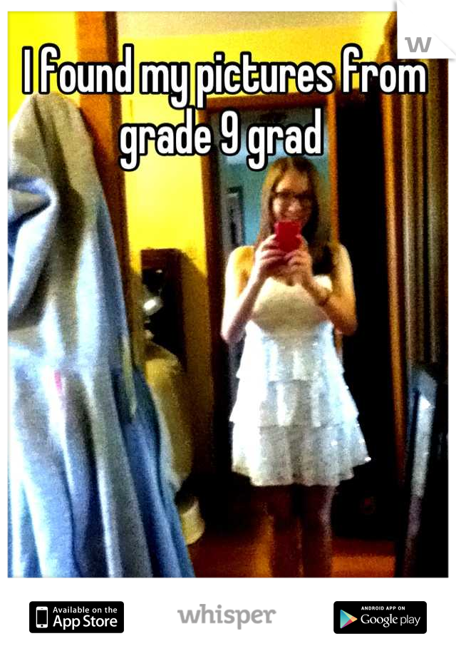 I found my pictures from grade 9 grad