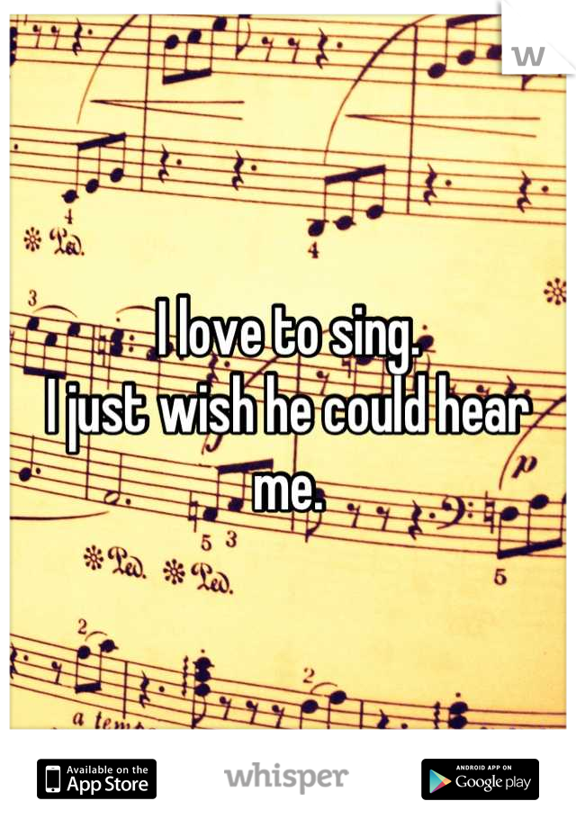 I love to sing.  I just wish he could hear me.