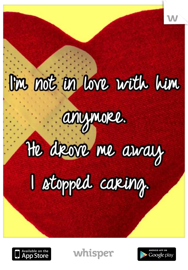 I'm not in love with him anymore.  He drove me away  I stopped caring.