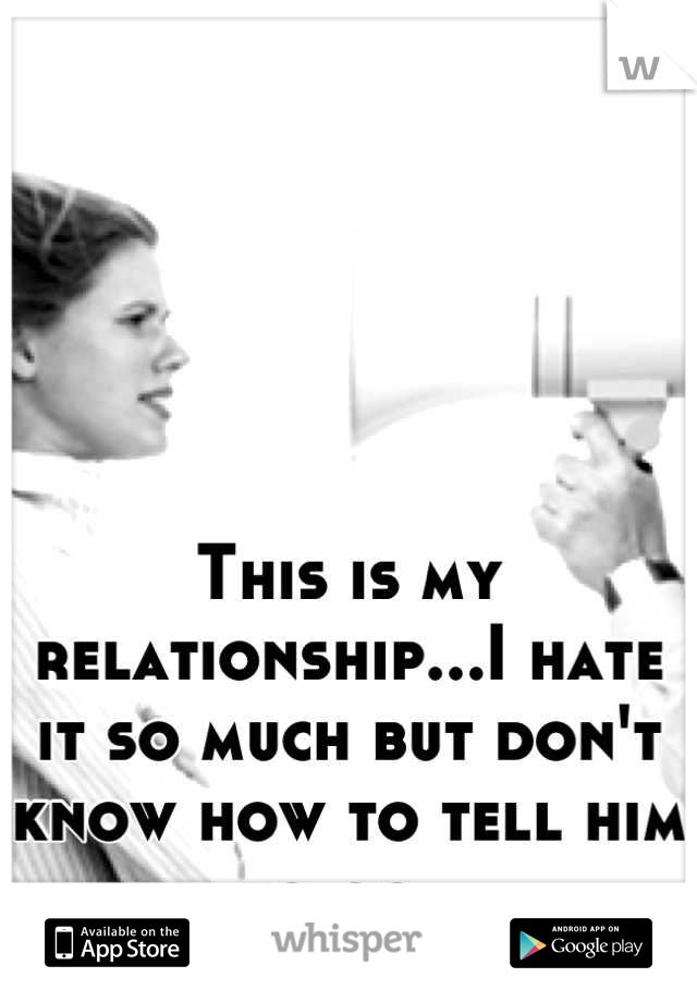This is my relationship...I hate it so much but don't know how to tell him to go.