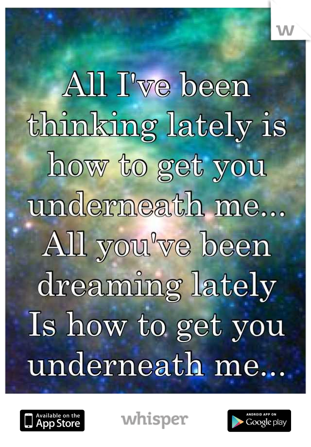 All I've been thinking lately is how to get you underneath me... All you've been dreaming lately  Is how to get you underneath me...