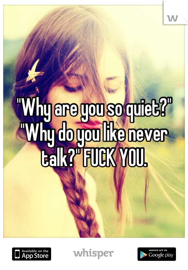 """""""Why are you so quiet?"""" """"Why do you like never talk?"""" FUCK YOU."""