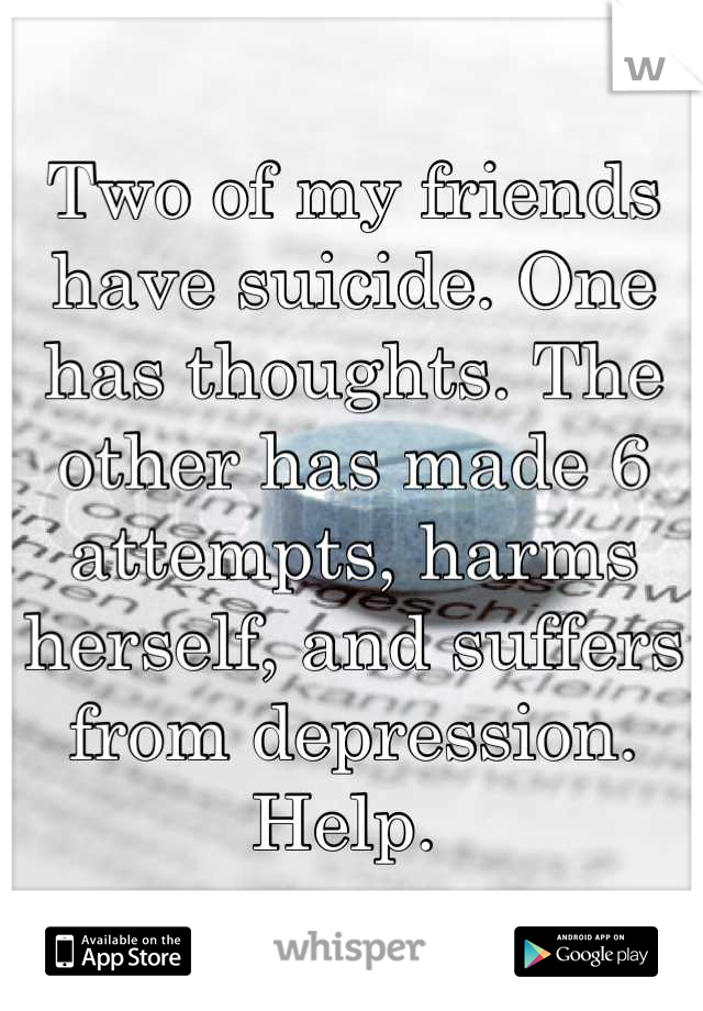 Two of my friends have suicide. One has thoughts. The other has made 6 attempts, harms herself, and suffers from depression. Help.